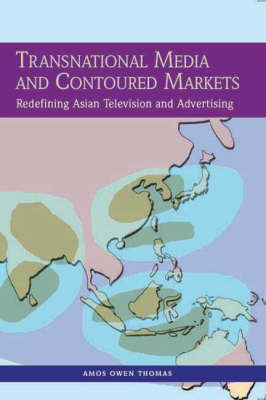 Transnational Media and Contoured Markets: Redefining Asian Television and Advertising by Amos Owen Thomas