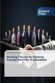 Nursing Faculty-To-Nursing Faculty Incivility in Education by Amos Kimberly a
