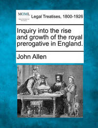 Inquiry Into the Rise and Growth of the Royal Prerogative in England. by John Allen