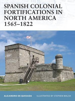 Spanish Colonial Fortifications in North America 1565-1822 by Alejandro de Quesada