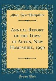 Annual Report of the Town of Alton, New Hampshire, 1990 (Classic Reprint) by Alton New Hampshire image