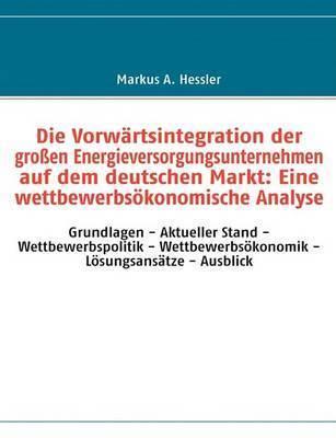 Die Vorwartsintegration Der Grossen Energieversorgungsunternehmen Auf Dem Deutschen Markt: Eine Wettbewerbsokonomische Analyse by Markus A. Hessler