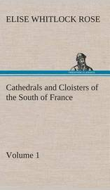 Cathedrals and Cloisters of the South of France, Volume 1 by Elise Whitlock Rose
