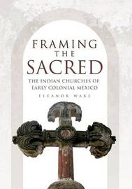 Framing the Sacred: The Indian Churches of Early Colonial Mexico by Eleanor Wake image