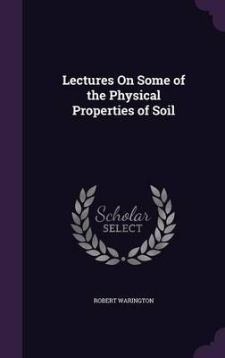 Lectures on Some of the Physical Properties of Soil by Robert Warington