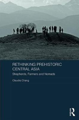 Rethinking Prehistoric Central Asia by Claudia Chang