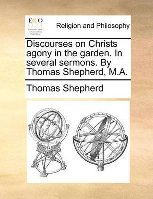 Discourses on Christs Agony in the Garden. in Several Sermons. by Thomas Shepherd, M.A. by Thomas Shepherd