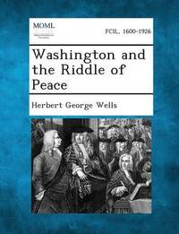 Washington and the Riddle of Peace by Herbert George Wells