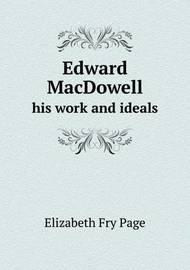 Edward MacDowell His Work and Ideals by Elizabeth Fry Page