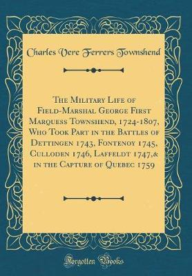The Military Life of Field-Marshal George First Marquess Townshend, 1724-1807, Who Took Part in the Battles of Dettingen 1743, Fontenoy 1745, Culloden 1746, Laffeldt 1747,& in the Capture of Quebec 1759 (Classic Reprint) by Charles Vere Ferrers Townshend image
