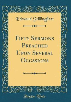 Fifty Sermons Preached Upon Several Occasions (Classic Reprint) by Edward Stillingfleet image