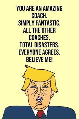 You Are An Amazing Coach Simply Fantastic All the Other Coachs Total Disasters Everyone Agree Believe Me by Laugh House Press