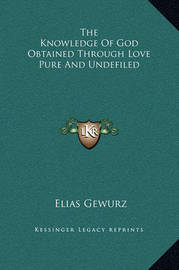 The Knowledge of God Obtained Through Love Pure and Undefiled by Elias Gewurz