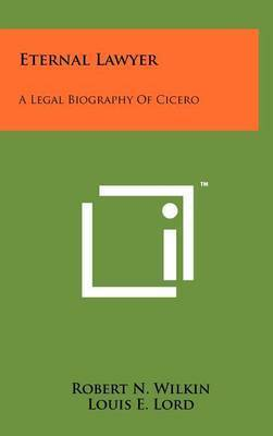 Eternal Lawyer: A Legal Biography of Cicero by Robert N Wilkin