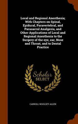 Local and Regional Anesthesia; With Chapters on Spinal, Epidural, Paravertebral, and Parasacral Analgesia, and Other Applications of Local and Regional Anesthesia to the Surgery of the Eye, Ear, Nose and Throat, and to Dental Practice by Carroll Woolsey Allen