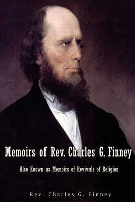 Memoirs of REV. Charles G. Finney Also Known as Memoirs of Revivals of Religion by Rev Charles G Finney