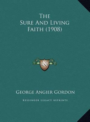 The Sure and Living Faith (1908) the Sure and Living Faith (1908) by George Angier Gordon