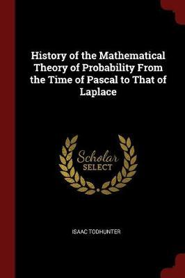 History of the Mathematical Theory of Probability from the Time of Pascal to That of Laplace by Isaac Todhunter