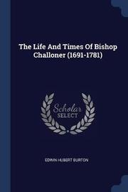 The Life and Times of Bishop Challoner (1691-1781) by Edwin Hubert Burton