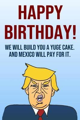 Happy Birthday We Will Build You A Yuge Cake And Mexico Will Pay For It by Laugh House Press