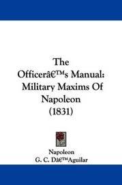 The Officera -- S Manual: Military Maxims Of Napoleon (1831) by . Napoleon