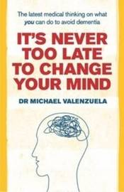 It's Never Too Late to Change Your Mind: The Latest Medical Thinking on What You Can Do to Avoid Dementia by Dr Michael J. Valenzuela image