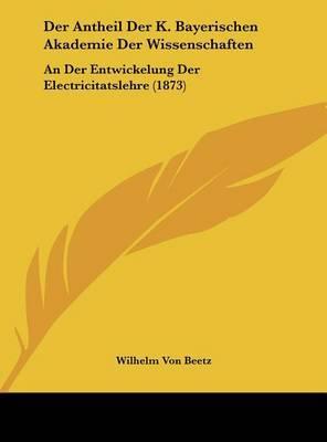 Der Antheil Der K. Bayerischen Akademie Der Wissenschaften: An Der Entwickelung Der Electricitatslehre (1873) by Wilhelm von Beetz image