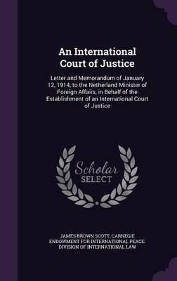 An International Court of Justice by James Brown Scott