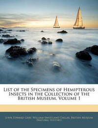 List of the Specimens of Hemipterous Insects in the Collection of the British Museum, Volume 1 by John Edward Gray
