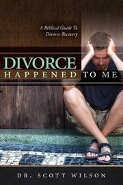 Divorce Happened to Me by Scott Wilson