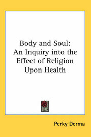 Body and Soul: An Inquiry into the Effect of Religion Upon Health by Perky Derma