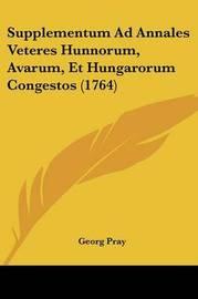 Supplementum Ad Annales Veteres Hunnorum, Avarum, Et Hungarorum Congestos (1764) by Georg Pray