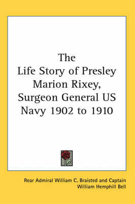 The Life Story of Presley Marion Rixey, Surgeon General US Navy 1902 to 1910 by Rear Admiral William C. Braisted