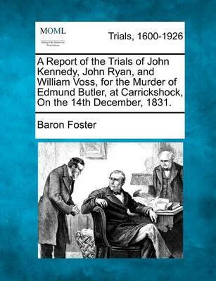 A Report of the Trials of John Kennedy, John Ryan, and William Voss, for the Murder of Edmund Butler, at Carrickshock, on the 14th December, 1831. by Baron Foster