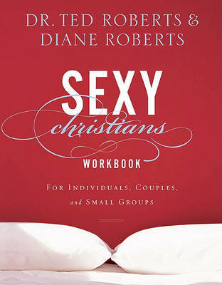 Sexy Christians Workbook: For Individuals, Couples, and Small Groups by Ted Roberts image