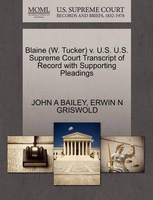Blaine (W. Tucker) V. U.S. U.S. Supreme Court Transcript of Record with Supporting Pleadings by John A Bailey