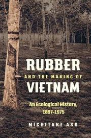 Rubber and the Making of Vietnam by Michitake Aso