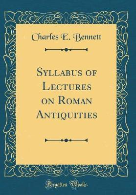 Syllabus of Lectures on Roman Antiquities (Classic Reprint) by Charles E Bennett