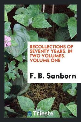 Recollections of Seventy Years. in Two Volumes. Volume One by F B Sanborn