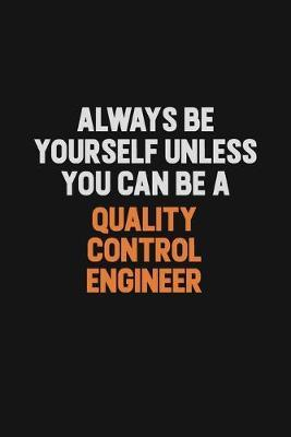 Always Be Yourself Unless You Can Be A Quality Control Engineer by Camila Cooper