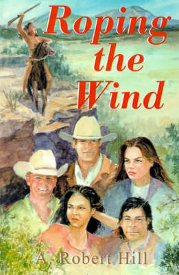 Roping the Wind by A. , Robert Hill