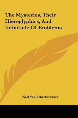 The Mysteries, Their Hieroglyphics, and Infinitude of Emblemthe Mysteries, Their Hieroglyphics, and Infinitude of Emblems S by Karl, von Eckhartshausen
