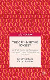 The Crisis-Prone Society: A Brief Guide to Managing the Beliefs that Drive Risk in Business by Ian I Mitroff