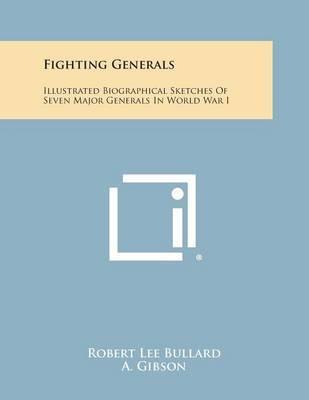 Fighting Generals: Illustrated Biographical Sketches of Seven Major Generals in World War I by Robert Lee Bullard
