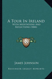 A Tour in Ireland: With Meditations and Reflections (1844) by James Johnson