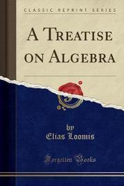 A Treatise on Algebra (Classic Reprint) by Elias Loomis