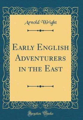 Early English Adventurers in the East (Classic Reprint) by Arnold Wright