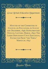 "Minutes of the Committee of Council on Education, in August and December, 1846; Supplementary Official Letters, March, 1847; The Leeds Deputation Upon Education, Extracted from ""The Times,"" March 20, 1847 (Classic Reprint) by Great Britain Education Department image"
