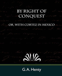 By Right of Conquest Or, with Cortez in Mexico by A Henty G a Henty image