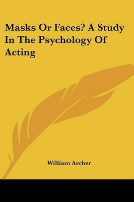 Masks or Faces? a Study in the Psychology of Acting by William Archer